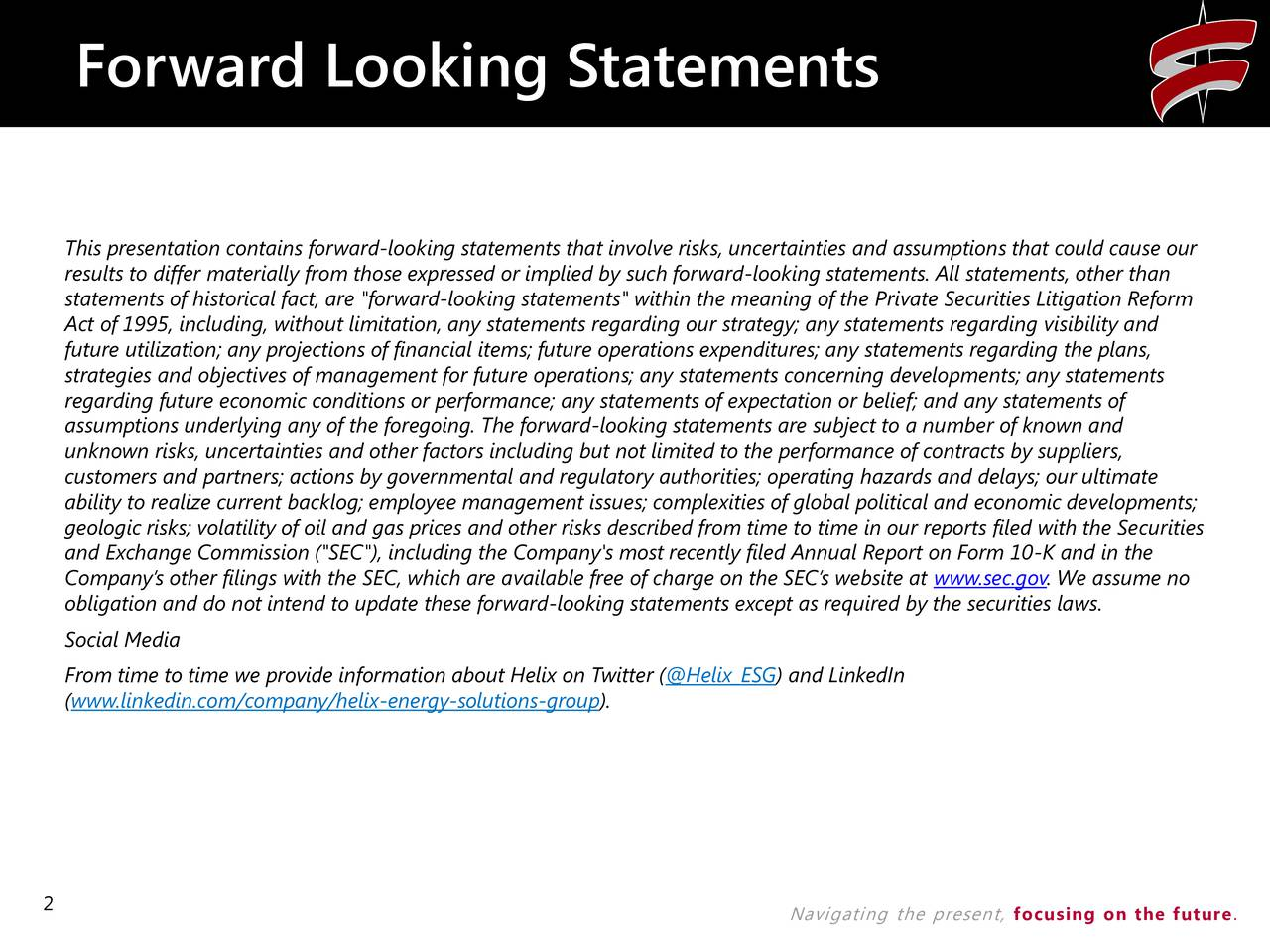 """This presentation contains forward-looking statements that involve risks, uncertainties and assumptions that could cause our results to differ materially from those expressed or implied by such forward-looking statements. All statements, other than statements of historical fact, are """"forward-looking statements"""" within the meaning of the Private Securities Litigation Reform Act of 1995, including, without limitation, any statements regarding our strategy; any statements regarding visibility and future utilization; any projections of financial items; future operations expenditures; any statements regarding the plans, strategies and objectives of management for future operations; any statements concerning developments; any statements regarding future economic conditions or performance; any statements of expectation or belief; and any statements of assumptions underlying any of the foregoing. The forward-looking statements are subject to a number of known and unknown risks, uncertainties and other factors including but not limited to the performance of contracts by suppliers, customers and partners; actions by governmental and regulatory authorities; operating hazards and delays; our ultimate ability to realize current backlog; employee management issues; complexities of global political and economic developments; geologic risks; volatility of oil and gas prices and other risks described from time to time in our reports filed with the Securities and Exchange Commission (""""SEC""""), including the Company's most recently filed Annual Report on Form 10-K and in the Companys other filings with the SEC, which are available free of charge on the SECs website at www.sec.gov. We assume no obligation and do not intend to update these forward-looking statements except as required by the securities laws. Social Media From time to time we provide information about Helix on Twitter (@Helix_ESG) and LinkedIn (www.linkedin.com/company/helix-energy-solutions-group). 2 Navigating the presen"""