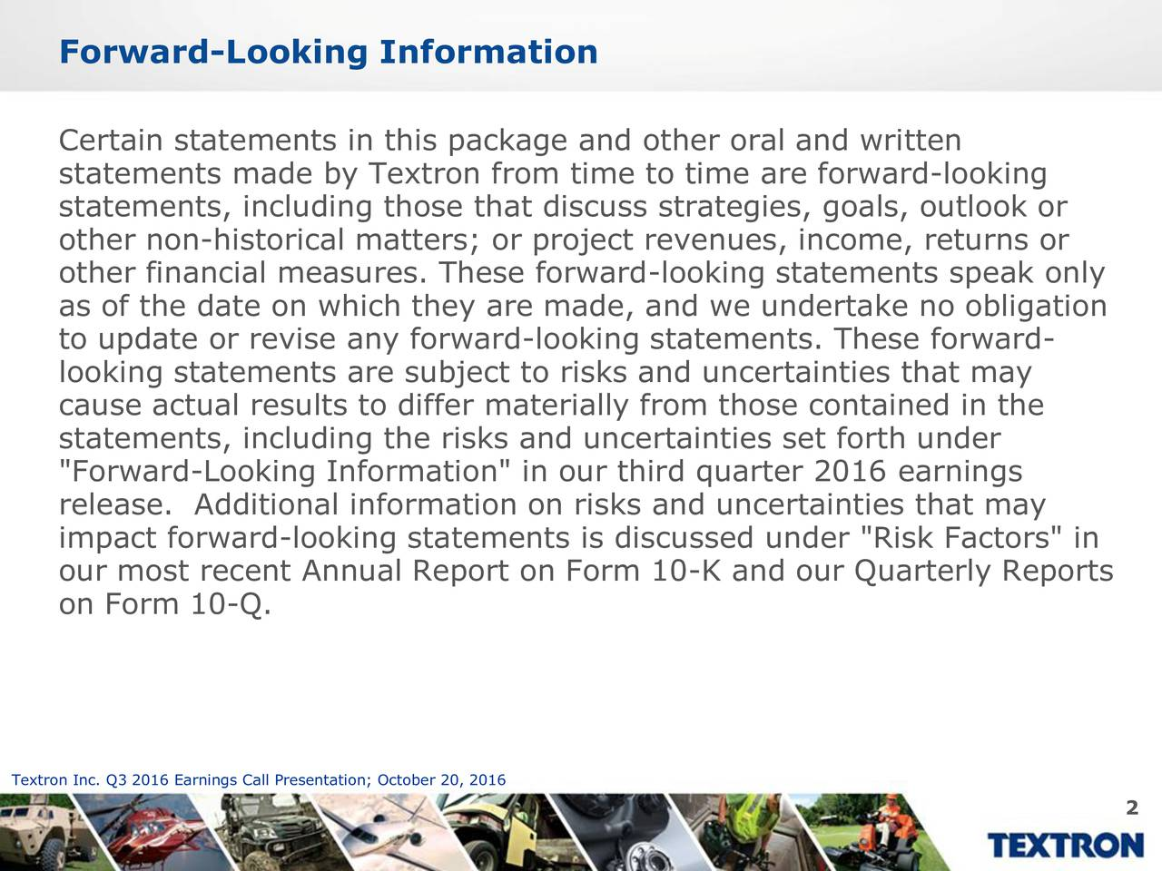 "Certain statements in this package and other oral and written statements made by Textron from time to time are forward-looking statements, including those that discuss strategies, goals, outlook or other non-historical matters; or project revenues, income, returns or other financial measures. These forward-looking statements speak only as of the date on which they are made, and we undertake no obligation to update or revise any forward-looking statements. These forward- looking statements are subject to risks and uncertainties that may cause actual results to differ materially from those contained in the statements, including the risks and uncertainties set forth under ""Forward-Looking Information"" in our third quarter 2016 earnings release. Additional information on risks and uncertainties that may impact forward-looking statements is discussed under ""Risk Factors"" in our most recent Annual Report on Form 10-K and our Quarterly Reports on Form 10-Q. Textron Inc. Q3 2016 Earnings Call Presentation; October 20, 2016 2"