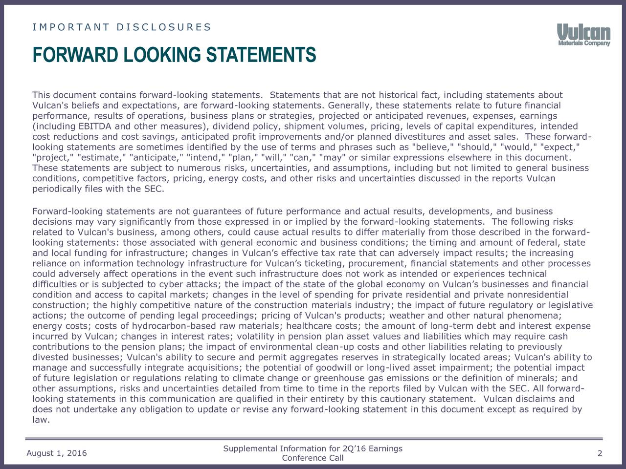 "FORWARD LOOKING STATEMENTS This document contains forward-looking statements. Statements that are not historical fact, including statements about Vulcan's beliefs and expectations, are forward-looking statements. Generally, these statements relate to future financial performance, results of operations, business plans or strategies, projected or anticipated revenues, expenses, earnings (including EBITDA and other measures), dividend policy, shipment volumes, pricing, levels of capital expenditures, intended cost reductions and cost savings, anticipated profit improvements and/or planned divestitures and asset sales. These forward- looking statements are sometimes identified by the use of terms and phrases such as ""believe,"" ""should,"" ""would,"" ""expect,"" ""project,"" ""estimate,"" ""anticipate,"" ""intend,"" ""plan,"" ""will,"" ""can,"" ""may"" or similar expressions elsewhere in this document. These statements are subject to numerous risks, uncertainties, and assumptions, including but not limited to general business conditions, competitive factors, pricing, energy costs, and other risks and uncertainties discussed in the reports Vulcan periodically files with the SEC. Forward-looking statements are not guarantees of future performance and actual results, developments, and business decisions may vary significantly from those expressed in or implied by the forward-looking statements. The following risks related to Vulcan's business, among others, could cause actual results to differ materially from those described in the forward- looking statements: those associated with general economic and business conditions; the timing and amount of federal, state and local funding for infrastructure; changes in Vulcans effective tax rate that can adversely impact results; the increasing reliance on information technology infrastructure for Vulcans ticketing, procurement, financial statements and other processes could adversely affect operations in the event such infrastructure does not work as intended or experiences technical difficulties or is subjected to cyber attacks; the impact of the state of the global economy on Vulcans businesses and financial condition and access to capital markets; changes in the level of spending for private residential and private nonresidential construction; the highly competitive nature of the construction materials industry; the impact of future regulatory or legislative actions; the outcome of pending legal proceedings; pricing of Vulcan's products; weather and other natural phenomena; energy costs; costs of hydrocarbon-based raw materials; healthcare costs; the amount of long-term debt and interest expense incurred by Vulcan; changes in interest rates; volatility in pension plan asset values and liabilities which may require cash contributions to the pension plans; the impact of environmental clean-up costs and other liabilities relating to previously divested businesses; Vulcan's ability to secure and permit aggregates reserves in strategically located areas; Vulcan's ability to manage and successfully integrate acquisitions; the potential of goodwill or long-lived asset impairment; the potential impact of future legislation or regulations relating to climate change or greenhouse gas emissions or the definition of minerals; and other assumptions, risks and uncertainties detailed from time to time in the reports filed by Vulcan with the SEC. All forward- looking statements in this communication are qualified in their entirety by this cautionary statement. Vulcan disclaims and does not undertake any obligation to update or revise any forward-looking statement in this document except as required by law. August 1, 2016 Supplemental Information for 2Q16 Earnings 2 Conference Call"