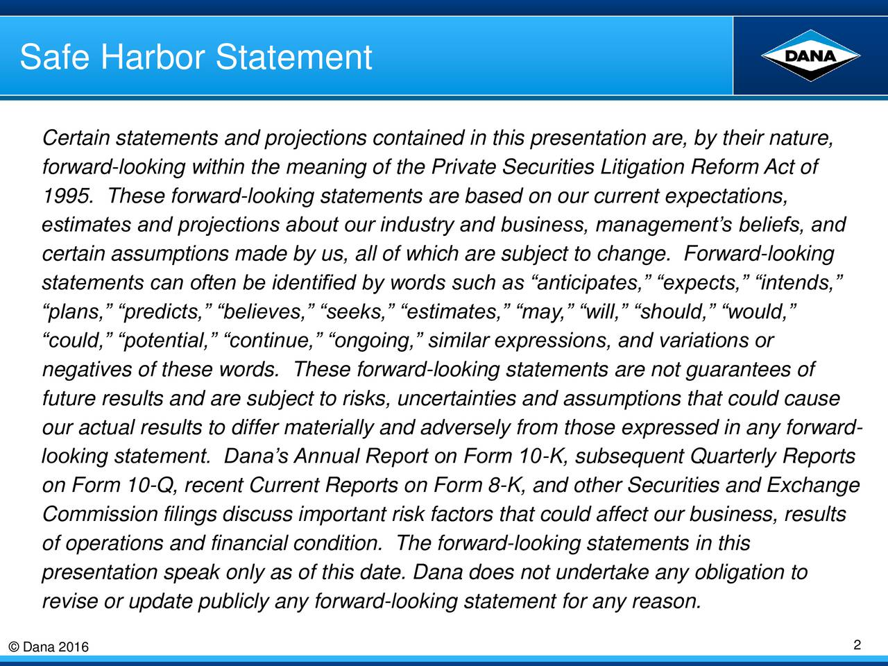 Certain statements and projections contained in this presentation are, by their nature, forward-looking within the meaning of the Private Securities Litigation Reform Act of 1995. These forward-looking statements are based on our current expectations, estimates and projections about our industry and business, managements beliefs, and certain assumptions made by us, all of which are subject to change. Forward-looking statements can often be identified by words such as anticipates, expects, intends, plans, predicts, believes, seeks, estimates, may, will, should, would, could, potential, continue, ongoing, similar expressions, and variations or negatives of these words. These forward-looking statements are not guarantees of future results and are subject to risks, uncertainties and assumptions that could cause our actual results to differ materially and adversely from those expressed in any forward- looking statement. Danas Annual Report on Form 10-K, subsequent Quarterly Reports on Form 10-Q, recent Current Reports on Form 8-K, and other Securities and Exchange Commission filings discuss important risk factors that could affect our business, results of operations and financial condition. The forward-looking statements in this presentation speak only as of this date. Dana does not undertake any obligation to revise or update publicly any forward-looking statement for any reason. Dana 2016 2