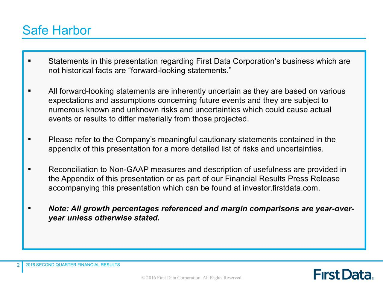 Statements in this presentation regarding First Data Corporations business which are not historical facts are forward-looking statements. All forward-looking statements are inherently uncertain as they are based on various expectations and assumptions concerning future events and they are subject to numerous known and unknown risks and uncertainties which could cause actual events or results to differ materially from those projected. Please refer to the Companys meaningful cautionary statements contained in the appendix of this presentation for a more detailed list of risks and uncertainties. Reconciliation to Non-GAAP measures and description of usefulness are provided in the Appendix of this presentation or as part of our Financial Results Press Release accompanying this presentation which can be found at investor.firstdata.com. Note: All growth percentages referenced and margin comparisons are year-over- year unless otherwise stated. 2016 SECOND QUARTER FINANCIAL RESULTS 2 2016 First Data Corporation.All Rights Reserved.