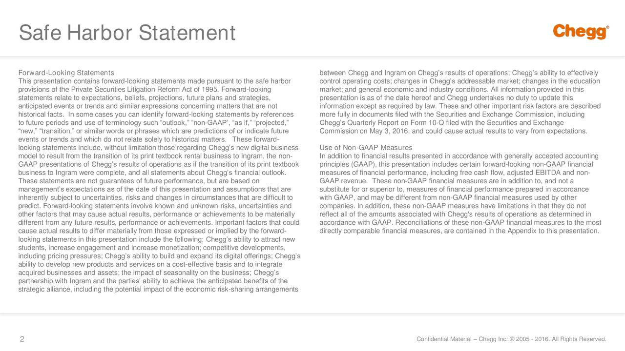 Forward-Looking Statements between Chegg and Ingram on Cheggs results of operations; Cheggs ability to effectively This presentation contains forward-looking statements made pursuant to the safe harbor control operating costs; changes in Cheggs addressable market; changes in the education provisions of the Private Securities Litigation Reform Act of 1995. Forward-looking market; and general economic and industry conditions. All information provided in this statements relate to expectations, beliefs, projections, future plans and strategies, presentation is as of the date hereof and Chegg undertakes no duty to update this anticipated events or trends and similar expressions concerning matters that are not information except as required by law. These and other important risk factors are described historical facts. In some cases you can identify forward-looking statements by references more fully in documents filed with the Securities and Exchange Commission, including to future periods and use of terminology such outlook, non-GAAP, as if, projected, Cheggs Quarterly Report on Form 10-Q filed with the Securities and Exchange new, transition, or similar words or phrases which are predictions of or indicate future Commission on May 3, 2016, and could cause actual results to vary from expectations. events or trends and which do not relate solely to historical matters. These forward- looking statements include, without limitation those regarding Cheggs new digital business Use of Non-GAAP Measures model to result from the transition of its print textbook rental business to Ingram, the non- In addition to financial results presented in accordance with generally accepted accounting GAAP presentations of Cheggs results of operations as if the transition of its print textbook principles (GAAP), this presentation includes certain forward-looking non-GAAP financial business to Ingram were complete, and all statements about Cheggs financial outlook. measures of financial performa