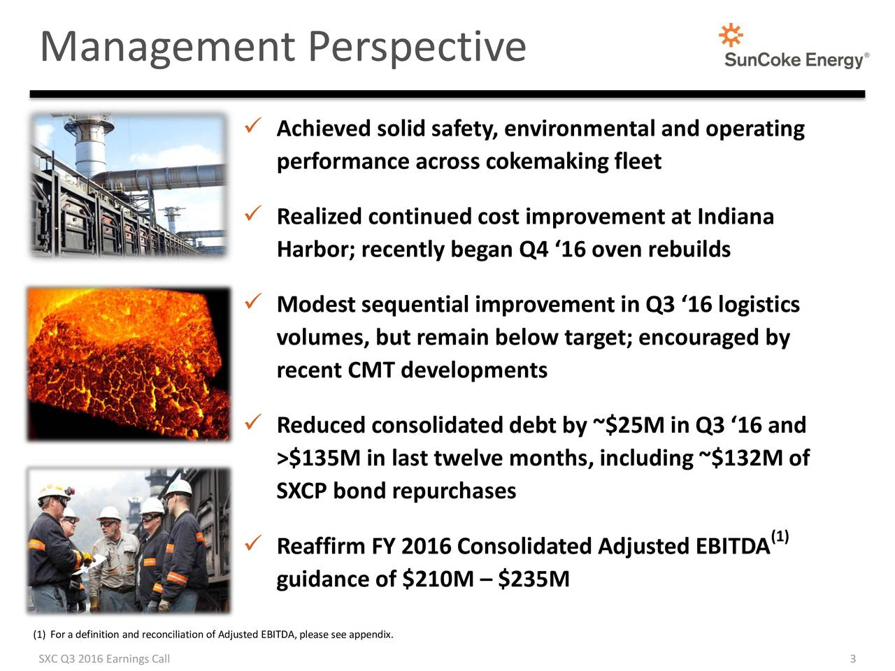 Achieved solid safety, environmental and operating performance across cokemaking fleet Realized continued cost improvement at Indiana Harbor; recently began Q4 16 oven rebuilds Modest sequential improvement in Q3 16 logistics volumes, but remain below target; encouraged by recent CMT developments Reduced consolidated debt by ~$25M in Q3 16 and >$135M in last twelve months, including ~$132M of SXCP bond repurchases Reaffirm FY 2016 Consolidated Adjusted EBITDA (1) guidance of $210M  $235M (1) For a definition and reconciliation of Adjusted EBITDA, please see appendix.