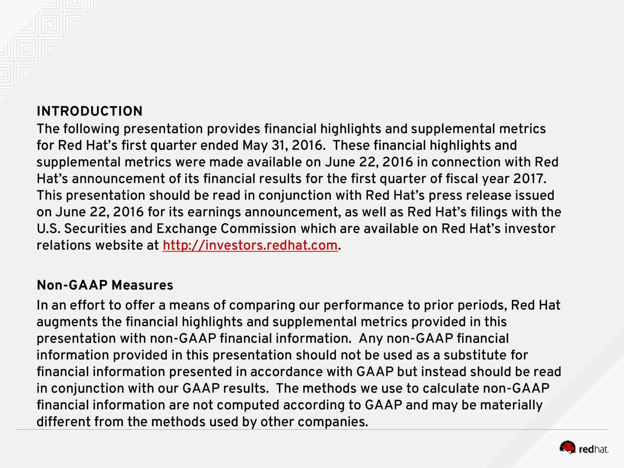 The following presentation provides financial highlights and supplemental metrics for Red Hats first quarter ended May 31, 2016. These financial highlights and supplemental metrics were made available on June 22, 2016 in connection with Red Hats announcement of its financial results for the first quarter of fiscal year 2017. This presentation should be read in conjunction with Red Hats press release issued on June 22, 2016 for its earnings announcement, as well as Red Hats filings with the U.S. Securities and Exchange Commission which are available on Red Hats investor relations website at http://investors.redhat.com. Non-GAAP Measures In an effort to offer a means of comparing our performance to prior periods, Red Hat augments the financial highlights and supplemental metrics provided in this presentation with non-GAAP financial information. Any non-GAAP financial information provided in this presentation should not be used as a substitute for financial information presented in accordance with GAAP but instead should be read in conjunction with our GAAP results. The methods we use to calculate non-GAAP financial information are not computed according to GAAP and may be materially different from the methods used by other companies.
