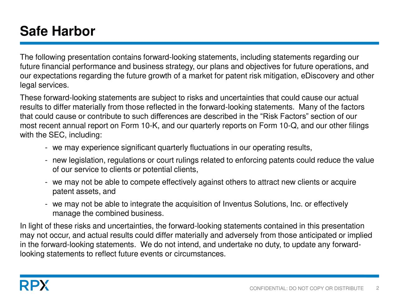The following presentation contains forward-looking statements, including statements regarding our future financial performance and business strategy, our plans and objectives for future operations, and our expectations regarding the future growth of a market for patent risk mitigation, eDiscovery and other legal services. These forward-looking statements are subject to risks and uncertainties that could cause our actual results to differ materially from those reflected in the forward-looking statements. Many of the factors that could cause or contribute to such differences are described in the Risk Factors section of our most recent annual report on Form 10-K, and our quarterly reports on Form 10-Q, and our other filings with the SEC, including: - we may experience significant quarterly fluctuations in our operating results, - new legislation, regulations or court rulings related to enforcing patents could reduce the value of our service to clients or potential clients, - we may not be able to compete effectively against others to attract new clients or acquire patent assets, and - we may not be able to integrate the acquisition of Inventus Solutions, Inc. or effectively manage the combined business. In light of these risks and uncertainties, the forward-looking statements contained in this presentation may not occur, and actual results could differ materially and adversely from those anticipated or implied in the forward-looking statements. We do not intend, and undertake no duty, to update any forward- looking statements to reflect future events or circumstances. CONFIDENTIAL: DO NOT COPY OR DISTRIBUTE