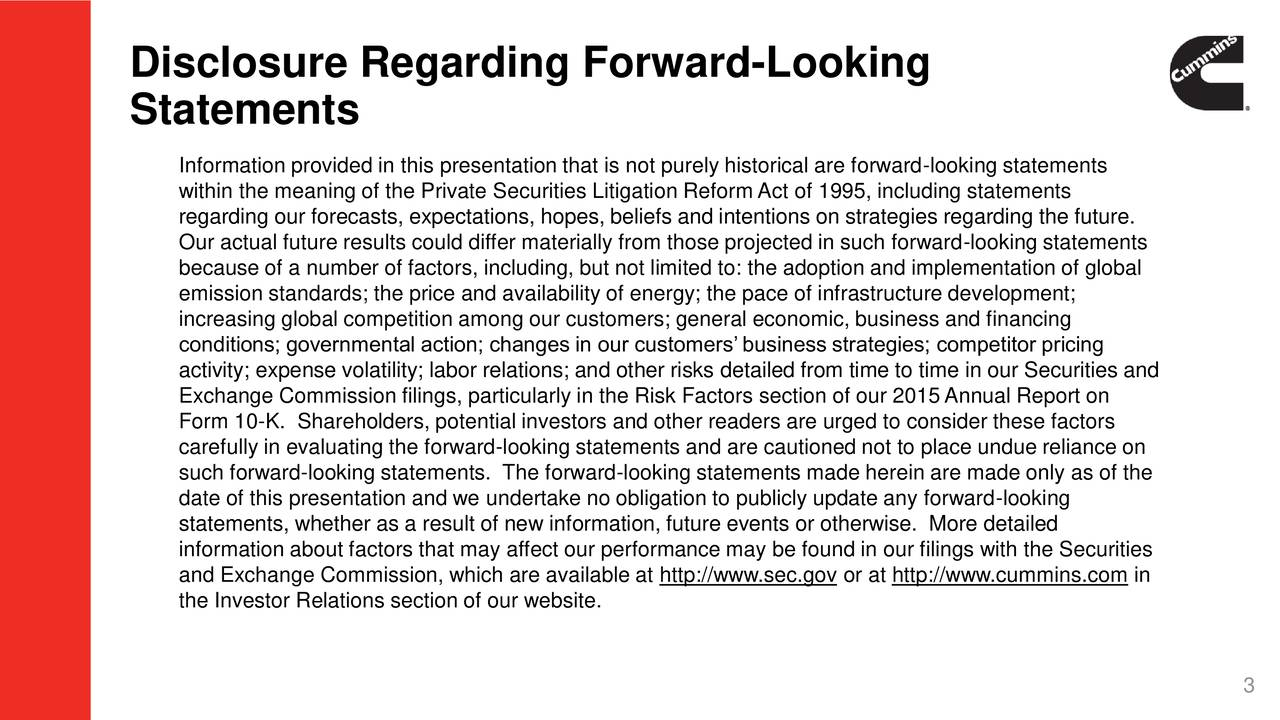 Statements Information provided in this presentation that is not purely historical are forward-looking statements within the meaning of the Private Securities Litigation ReformAct of 1995, including statements regarding our forecasts, expectations, hopes, beliefs and intentions on strategies regarding the future. Our actual future results could differ materially from those projected in such forward-looking statements because of a number of factors, including, but not limited to: the adoption and implementation of global emission standards; the price and availability of energy; the pace of infrastructure development; increasing global competition among our customers; general economic, business and financing conditions; governmental action; changes in our customers business strategies; competitor pricing activity; expense volatility; labor relations; and other risks detailed from time to time in our Securities and Exchange Commission filings, particularly in the Risk Factors section of our 2015Annual Report on Form 10-K. Shareholders, potential investors and other readers are urged to consider these factors carefully in evaluating the forward-looking statements and are cautioned not to place undue reliance on such forward-looking statements. The forward-looking statements made herein are made only as of the date of this presentation and we undertake no obligation to publicly update any forward-looking statements, whether as a result of new information, future events or otherwise. More detailed information about factors that may affect our performance may be found in our filings with the Securities and Exchange Commission, which are available at http://www.sec.gov or at http://www.cummins.com in the Investor Relations section of our website. 3