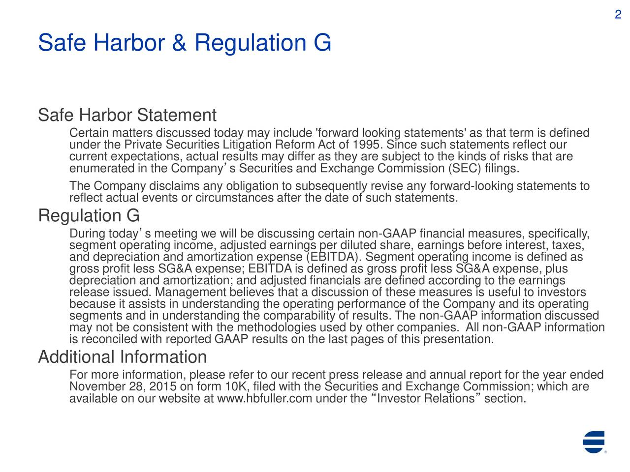 Safe Harbor & Regulation G Safe Harbor Statement Certain matters discussed today may include 'forward looking statements' as that term is defined under the Private Securities Litigation Reform Act of 1995. Since such statements reflect our current expectations, actual results may differ as they are subject to the kinds of risks that are enumerated in the Companys Securities and Exchange Commission (SEC) filings. The Company disclaims any obligation to subsequently revise any forward-looking statements to reflect actual events or circumstances after the date of such statements. Regulation G segment operating income, adjusted earnings per diluted share, earnings before interest, taxes, and depreciation and amortization expense (EBITDA). Segment operating income is defined as gross profit less SG&A expense; EBITDA is defined as gross profit less SG&A expense, plus depreciation and amortization; and adjusted financials are defined according to the earnings release issued. Management believes that a discussion of these measures is useful to investors because it assists in understanding the operating performance of the Company and its operating segments and in understanding the comparability of results. The non-GAAP information discussed is reconciled with reported GAAP results on the last pages of this presentation.AP information Additional Information For more information, please refer to our recent press release and annual report for the year ended November 28, 2015 on form 10K, filed with the Securities and Exchange Commission; which are available on our website at www.hbfuller.com under the Investor Relations section.