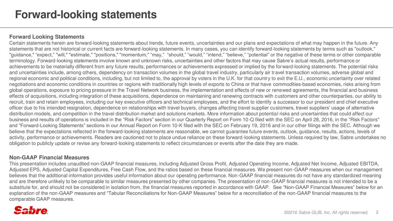 """Forward Looking Statements Certain statements herein are forward-looking statements about trends, future events, uncertainties and our plans and expectations of what may happen in the future. Any statements that are not historical or current facts are forward-looking statements. In many cases, you can identify forward-looking statements by terms such as """"outlook,"""" """"guidance,"""" expect, """"will,"""" """"estimate,"""" """"positions,"""" """"momentum,"""" may, should, would, intend, believe, potential or the negative of these terms or other comparable terminology. Forward-looking statements involve known and unknown risks, uncertainties and other factors that may cause Sabres actual results, performance or achievements to be materially different from any future results, performances or achievements expressed or implied by the forward-looking statements. The potential risks and uncertainties include, among others, dependency on transaction volumes in the global travel industry, particularly air travel transaction volumes, adverse global and regional economic and political conditions, including, but not limited to, the approval by voters in the U.K. for that country to exit the E.U., economic uncertainty over related negotiations and economic conditions in countries or regions with traditionally high levels of exports to China or that have commodities-based economies, risks arising from global operations, exposure to pricing pressure in the Travel Network business, the implementation and effects of new or renewed agreements, the financial and business effects of acquisitions, including integration of these acquisitions, dependence on maintaining and renewing contracts with customers and other counterparties, our ability to recruit, train and retain employees, including our key executive officers and technical employees, and the effort to identify a successor to our president and chief executive officer due to his intended resignation, dependence on relationships with travel buyers, changes affec"""