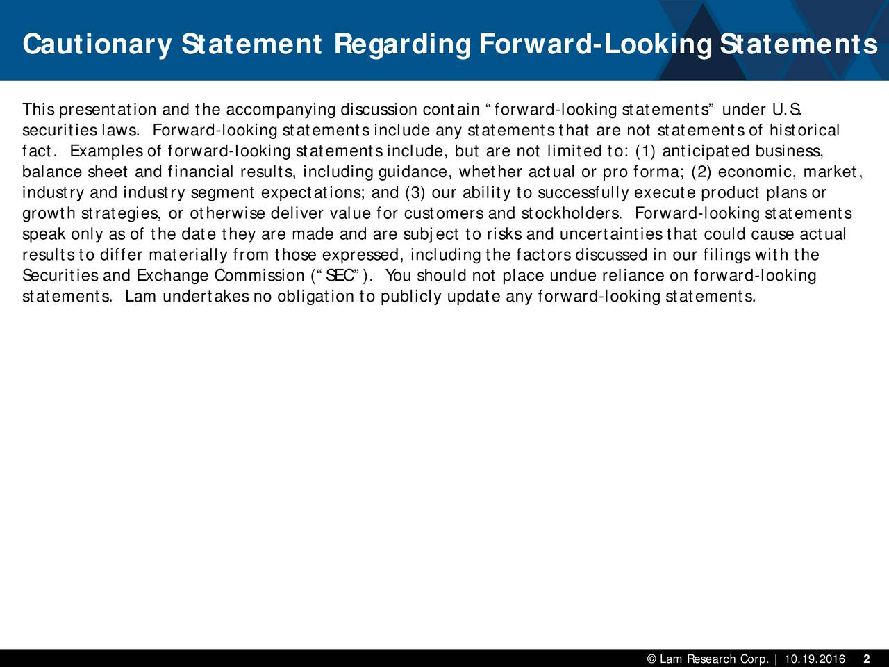 This presentation and the accompanying discussion contain forward -looking statements under U.S. securities laws. Forward-looking statements include any statements that are not statements of historical fact. Examples of forward-looking statements include, but are not limited to: (1) anticipated business, balance sheet and financial results, including guidance, whether actual or pro forma; (2) economic, market, industry and industry segment expectations; and (3) our ability to successfully execute product plans or growth strategies, or otherwise deliver value for customers and stockholders. Forward -looking statements speak only as of the date they are made and are subject to risks and uncertainties that could cause actual results to differ materially from those expressed, including the factors discussed in our filings with the Securities and Exchange Commission (SEC). You should not place undue reliance on forward-looking statements. Lam undertakes no obligation to publicly update any forward -looking statements.