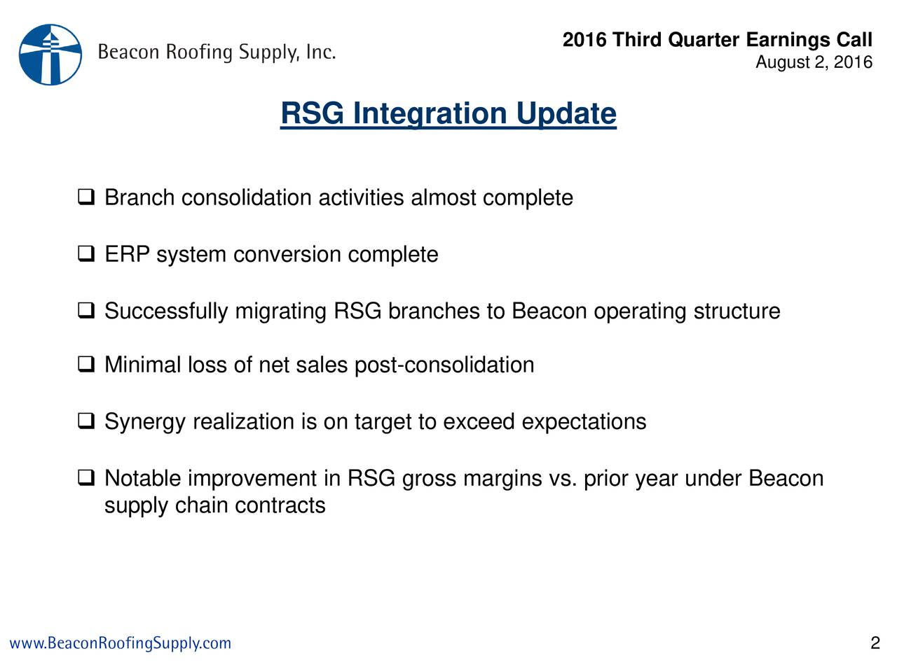 August 2, 2016 RSG Integration Update Branch consolidation activities almost complete ERP system conversion complete Successfully migrating RSG branches to Beacon operating structure Minimal loss of net sales post-consolidation of Sales Synergy realization is on target to exceed expectations Notable improvement in RSG gross margins vs. prior year under Beacon supply chain contracts www.BeaconRoofingSupply.com 2