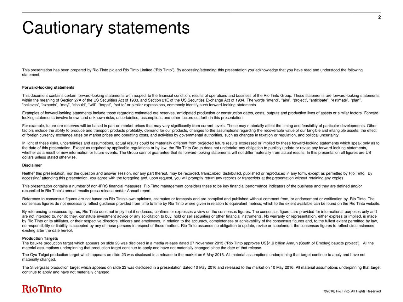 Cautionary statements This presentation has been prepared by Rio Tinto plc and Rio Tinto Limited (Rio Tinto). By accessing/attending this presentation you acknowledge that you have read and understood the following statement. Forward-looking statements This document contains certain forward-looking statements with respect to the financial condition, results of operations and business of the Rio Tinto Group. These statements are forward-looking statements within the meaning of Section 27A of the US Securities Act of 1933, and Section 21E of the US Securities Exchange Act of 1934. The words intend, aim, project, anticipate, estimate, plan, believes, expects, may, should, will, target, set to or similar expressions, commonly identify such forward-looking statements. Examples of forward-looking statements include those regarding estimated ore reserves, anticipated production or construction dates, costs, outputs and productive lives of assets or similar factors. Forward- looking statements involve known and unknown risks, uncertainties, assumptions and other factors set forth in this presentation. For example, future ore reserves will be based in part on market prices that may vary significantly from current levels. These may materially affect the timing and feasibility of particular developments. Other factors include the ability to produce and transport products profitably, demand for our products, changes to the assumptions regarding the recoverable value of our tangible and intangible assets, the effect of foreign currency exchange rates on market prices and operating costs, and activities by governmental authorities, such as changes in taxation or regulation, and political uncertainty. In light of these risks, uncertainties and assumptions, actual results could be materially different from projected future results expressed or implied by these forward-looking statements which speak only as to the date of this presentation. Except as required by applicable regulatio