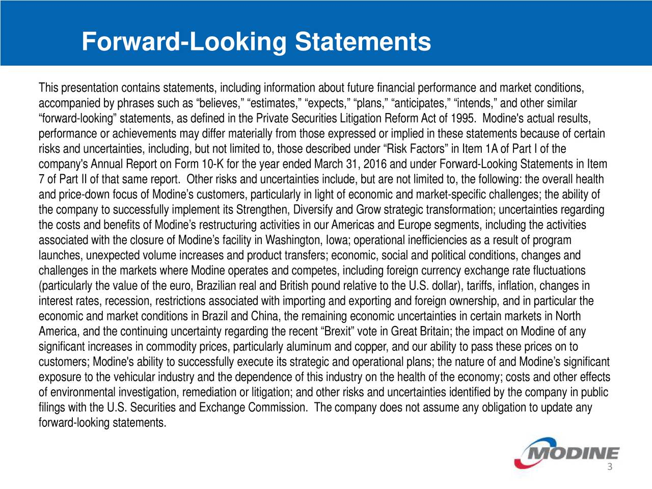 This presentation contains statements, including information about future financial performance and market conditions, accompanied by phrases such as believes, estimates, expects, plans, anticipates, intends, and other similar forward-looking statements, as defined in the Private Securities Litigation ReformAct of 1995. Modine's actual results, performance or achievements may differ materially from those expressed or implied in these statements because of certain risks and uncertainties, including, but not limited to, those described under Risk Factors in Item 1Aof Part I of the company'sAnnual Report on Form 10-K for the year ended March 31, 2016 and under Forward-Looking Statements in Item 7 of Part II of that same report. Other risks and uncertainties include, but are not limited to, the following: the overallhealth and price-down focus of Modines customers, particularly in light of economic and market-specific challenges; the ability of the company to successfully implement its Strengthen, Diversify and Grow strategic transformation; uncertainties regarding the costs and benefits of Modines restructuring activities in ourAmericas and Europe segments, including the activities associated with the closure of Modines facility in Washington, Iowa; operational inefficiencies as a result of program launches, unexpected volume increases and product transfers; economic, social and political conditions, changes and challenges in the markets where Modine operates and competes, including foreign currency exchange rate fluctuations (particularly the value of the euro, Brazilian real and British pound relative to the U.S. dollar), tariffs, inflation, changesin interest rates, recession, restrictions associated with importing and exporting and foreign ownership, and in particular the economic and market conditions in Brazil and China, the remaining economic uncertainties in certain markets in North America, and the continuing uncertainty regarding the recent Brexit vote in Gre