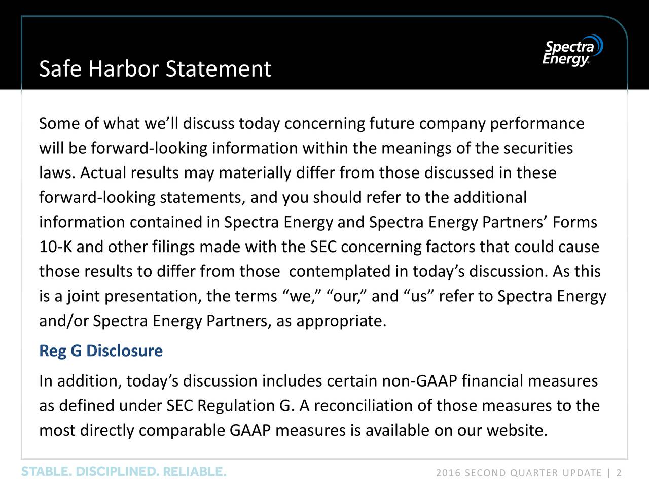 Some of what well discuss today concerning future company performance will be forward-looking information within the meanings of the securities laws. Actual results may materially differ from those discussed in these forward-looking statements, and you should refer to the additional information contained in Spectra Energy and Spectra Energy Partners Forms 10-K and other filings made with the SEC concerning factors that could cause those results to differ from those contemplated in todays discussion. As this is a joint presentation, the terms we, our, and us refer to Spectra Energy and/or Spectra Energy Partners, as appropriate. Reg G Disclosure In addition, todays discussion includes certain non-GAAP financial measures as defined under SEC Regulation G. A reconciliation of those measures to the most directly comparable GAAP measures is available on our website. 2016 SECOND QUARTER UPDATE | 2