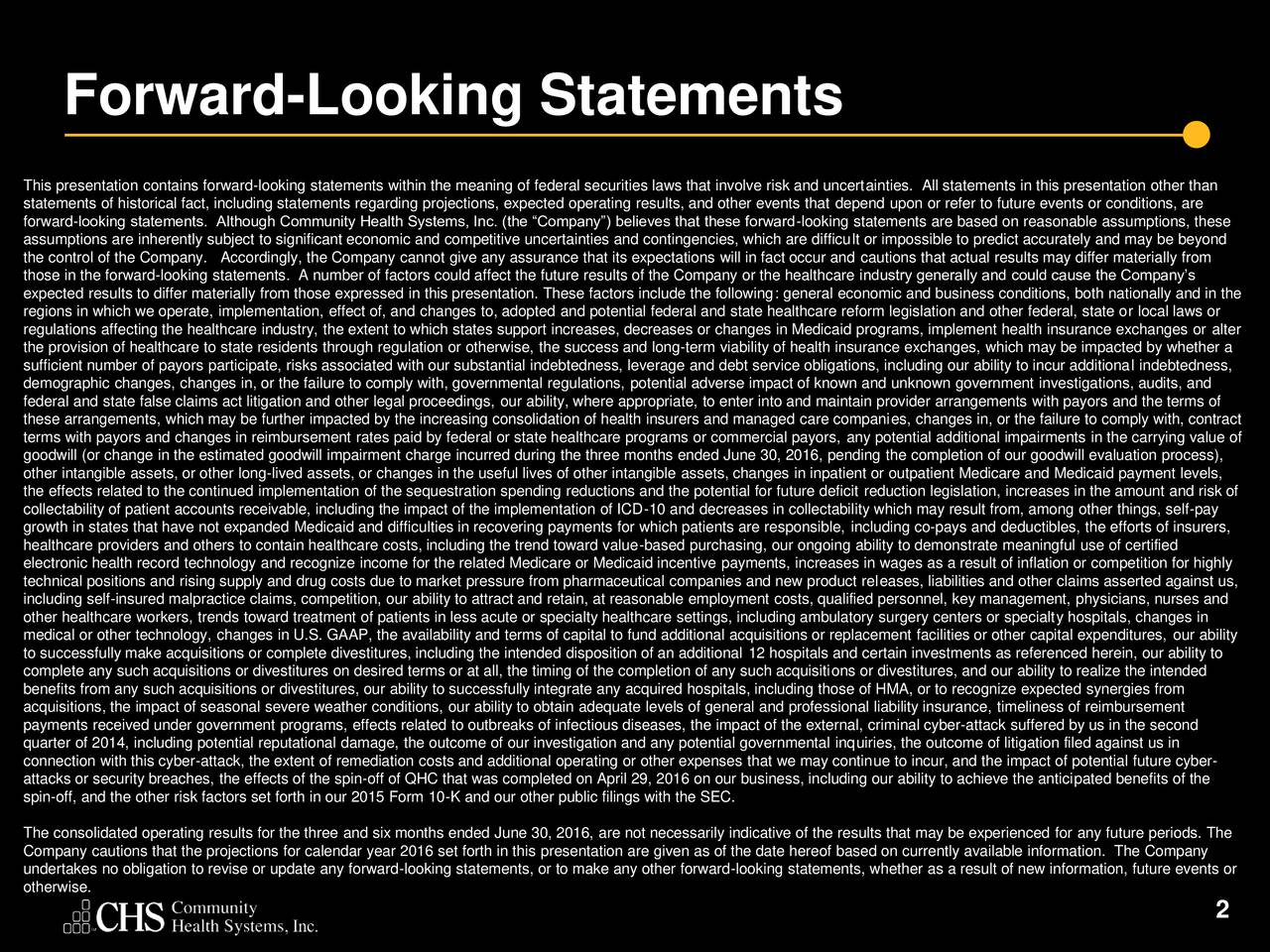 This presentation contains forward-looking statements within the meaning of federal securities laws that involve risk and uncertainties. All statements in this presentation other than statements of historical fact, including statements regarding projections, expected operating results, and other events that depend upon or refer to future events or conditions, are forward-looking statements. Although Community Health Systems, Inc. (the Company) believes that these forward-looking statements are based on reasonable assumptions, these assumptions are inherently subject to significant economic and competitive uncertainties and contingencies, which are difficult or impossible to predict accurately and may be beyond the control of the Company. Accordingly, the Company cannot give any assurance that its expectations will in fact occur and cautions that actual results may differ materially from those in the forward-looking statements. A number of factors could affect the future results of the Company or the healthcare industry generally and could cause the Companys expected results to differ materially from those expressed in this presentation. These factors include the following: general economic and business conditions, both nationally and in the regions in which we operate, implementation, effect of, and changes to, adopted and potential federal and state healthcare reform legislation and other federal, state or local laws or regulations affecting the healthcare industry, the extent to which states support increases, decreases or changes in Medicaid programs, implement health insurance exchanges or alter the provision of healthcare to state residents through regulation or otherwise, the success and long-term viability of health insurance exchanges, which may be impacted by whether a sufficient number of payors participate, risks associated with our substantial indebtedness, leverage and debt service obligations, including our ability to incur additional indebtedness, dem