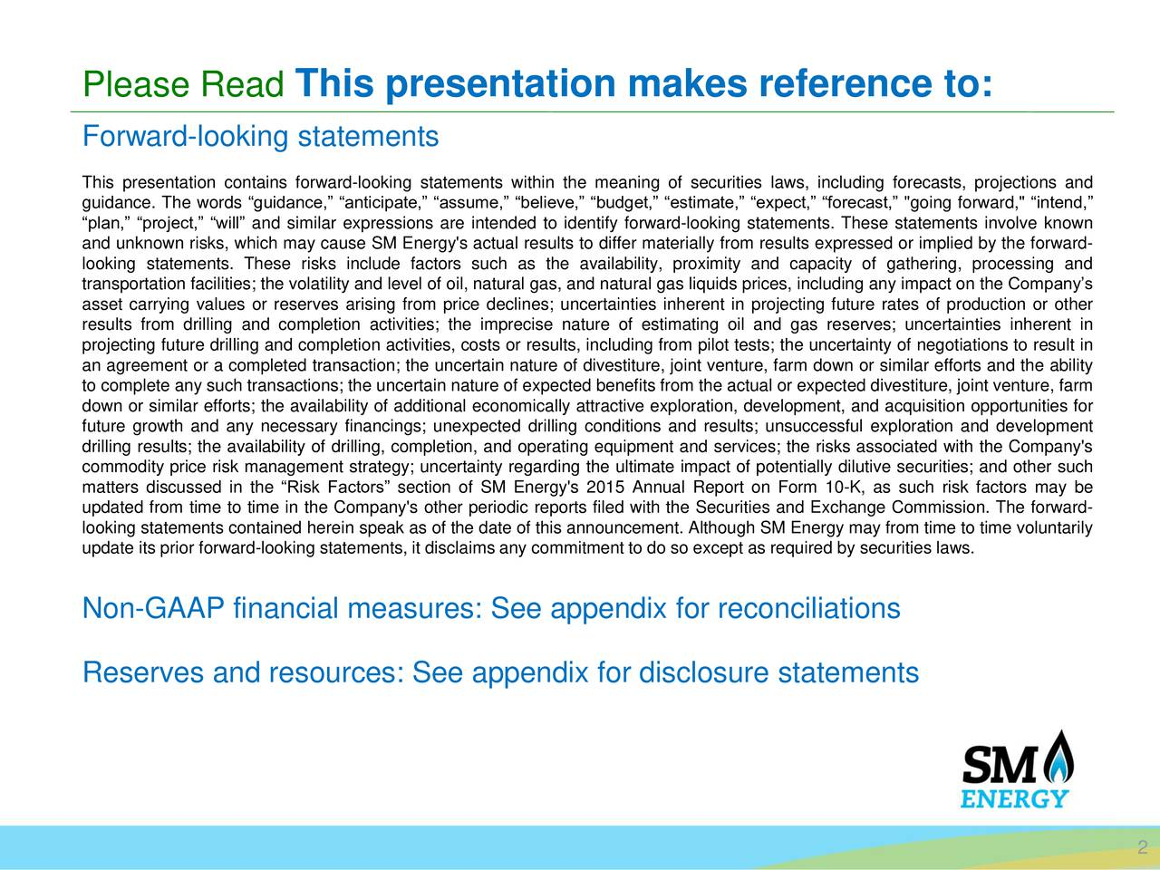 """Forward-looking statements This presentation contains forward-looking statements within the meaning of securities laws, including forecasts, projections and guidance. The words guidance, anticipate, assume, believe, budget, estimate, expect, forecast, """"going forward,"""" intend, plan, project, will and similar expressions are intended to identify forward-looking statements. These statements involve known and unknown risks, which may cause SM Energy's actual results to differ materially from results expressed or implied by the forward- looking statements. These risks include factors such as the availability, proximity and capacity of gathering, processing and transportation facilities; the volatility and level of oil, natural gas, and natural gas liquids prices, including any impact on the Companys asset carrying values or reserves arising from price declines; uncertainties inherent in projecting future rates of production or other results from drilling and completion activities; the imprecise nature of estimating oil and gas reserves; uncertainties inherent in projecting future drilling and completion activities, costs or results, including from pilot tests; the uncertainty of negotiations to result in an agreement or a completed transaction; the uncertain nature of divestiture, joint venture, farm down or similar efforts and the ability to complete any such transactions; the uncertain nature of expected benefits from the actual or expected divestiture, joint venture, farm down or similar efforts; the availability of additional economically attractive exploration, development, and acquisition opportunities for future growth and any necessary financings; unexpected drilling conditions and results; unsuccessful exploration and development drilling results; the availability of drilling, completion, and operating equipment and services; the risks associated with the Company's commodity price risk management strategy; uncertainty regarding the ultimate impact of potentially"""