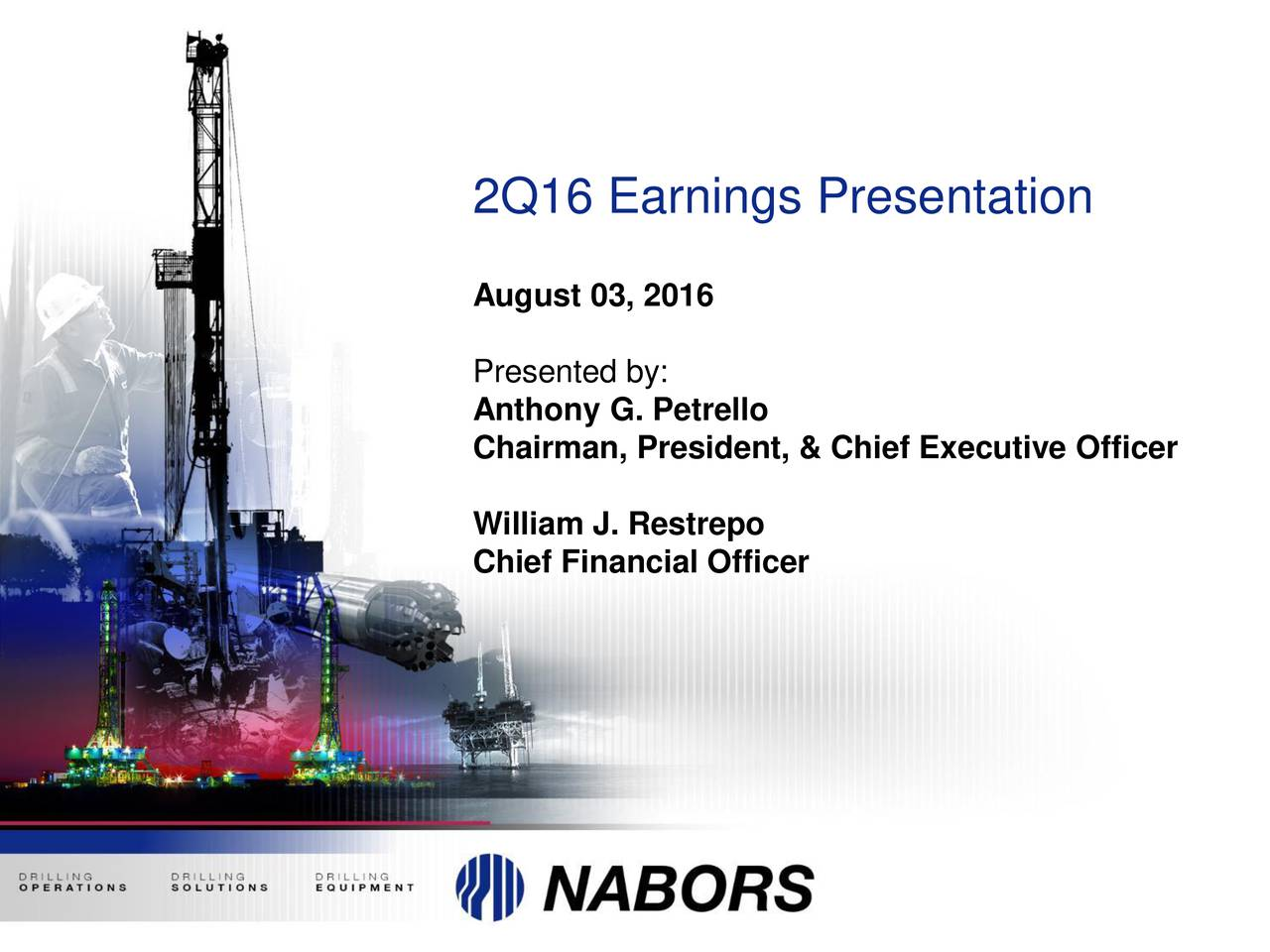 August 03, 2016 Presented by: Anthony G. Petrello Chairman, President, & Chief Executive Officer William J. Restrepo Chief Financial Officer