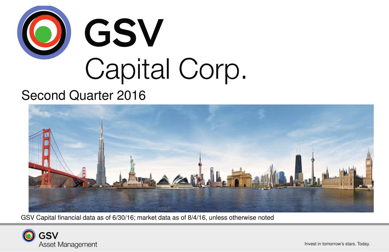 GSV Capital financial data as of 6/30/16; market data as of 8/4/16, unless otherwise noted Invest in tomorrows stars. Today.