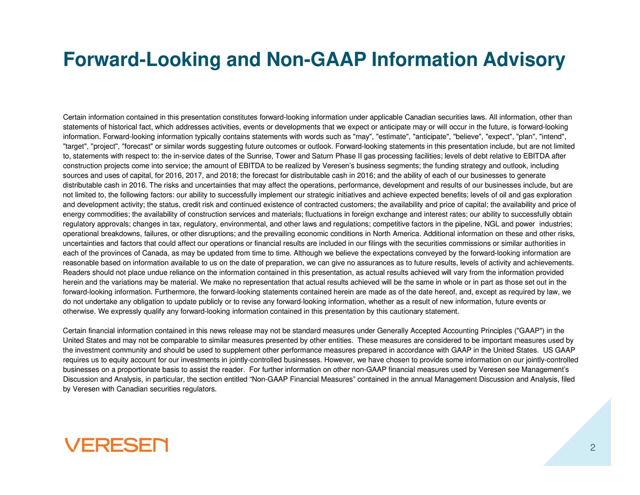 """are not limited ability and price of il and gas exploration ited States. US GAAP ard-looking information areples (""""GAAiscussion and Analysis, filed gy and outlook, including Veresen see Managements laws. All information, other thans includeels of activity and achievements. the on our jointly-controlled r in entation include, but s; our ability to successfully obtainure events or s of dour befits; levels of oateer commissions or similar authorities in s; the funding strate the date hereof, and, ures are considered to be imment D statements in this pres as to future results, lev mpetitive factors in the pip enerally Accepted Accounting Pr he availability and price of by this cautionarGAAP financial measures used by as actual results achieved will vary as """"may"""", """"estimate"""", """"anticipate"""", """"bel ein are made as of ver, we have chosen to provide some inf we expectPhasecash in 2016; and the ability of each of ures contained in resens busineions in fclwe believe the expectations conveyed by the forw ons, performance, development and results of e measures prepared in accordance with GAAP in the Un rategic initiatives and achieve expected beother entities. These meas outlook. Forward-lcontracted customers; tactual results achieved will be the same in whole or economic conditions in Nort ation, we can give no assurances forward-looking information, whether as a result of new inf and other laws and regulations; cod in this presentation statements contained hefurther information on other non- formation contained in this presentation, lly contains sttainties that may affect the operati prepar milar measures presented byormanc make no representation that ce dates of the Sunrise, Tower and Saturnhe prevailingtuat ments in jointly-controlled businesses. Howe sses activitthe amount of EBITDA to be realized by Veinancial results arehe section entitled Non-GAAP Financial Meas esentation constitutes ability to successfully implement our stable Canadian securities tax, regulatory, environ"""