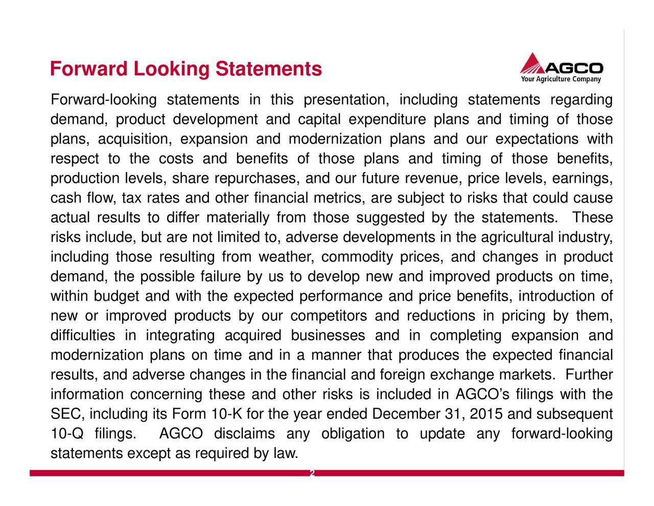 Forward-looking statements in this presentation, including statements regarding demand, product development and capital expenditure plans and timing of those plans, acquisition, expansion and modernization plans and our expectations with respect to the costs and benefits of those plans and timing of those benefits, production levels, share repurchases, and our future revenue, price levels, earnings, cash flow, tax rates and other financial metrics, are subject to risks that could cause actual results to differ materially from those suggested by the statements. These risks include, but are not limited to, adverse developments in the agricultural industry, including those resulting from weather, commodity prices, and changes in product demand, the possible failure by us to develop new and improved products on time, within budget and with the expected performance and price benefits, introduction of new or improved products by our competitors and reductions in pricing by them, difficulties in integrating acquired businesses and in completing expansion and modernization plans on time and in a manner that produces the expected financial results, and adverse changes in the financial and foreign exchange markets. Further information concerning these and other risks is included in AGCOs filings with the SEC, including its Form 10-K for the year ended December 31, 2015 and subsequent 10-Q filings. AGCO disclaims any obligation to update any forward-looking statements except as required by law. 2